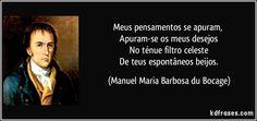Meus pensamentos se apuram,   Apuram-se os meus desejos   No ténue filtro celeste   De teus espontâneos beijos. (Manuel Maria Barbosa du Bocage)