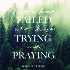 """Elder Jeffrey R. Holland: """"No one has failed who keeps trying and praying."""" #lds #quotes"""