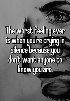 The worst feeling ever is when you're crying in silence because you don't want anyone to know you are.