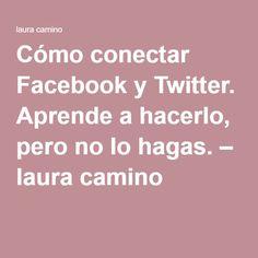 Cómo conectar Facebook y Twitter. Aprende a hacerlo, pero no lo hagas. – laura camino