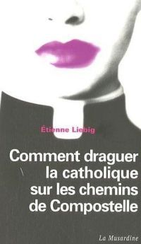 Comment draguer la catholique sur les chemins de Compostelle - Etienne Liebig - 2006