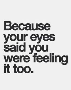 because your eyes said you were feeling it too