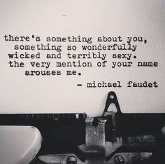 there's something about you, something so wonderfully wicked and terrible sexy. the very mention of your name arouses me.