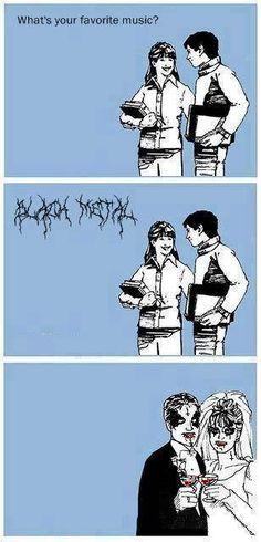 This is great! :D But I prefer death metal, and I don't think I will ever find a guy that would listen some Aeon or Bloodbath with me :D ...now I just wonder, does everybody who has repinned this without changing this text prefer death metal over black metal?