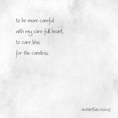 to be more careful with my care full heart, to care less for the careless. – butterflies rising