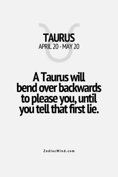 """A Taurus will bend over backwards to please you, until you tell that first lie"" Unfortunately people often find this out the hard way! If you want to stay friends, it's better to tell the truth."