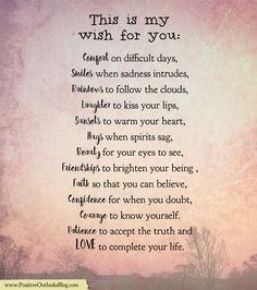 This is my wish for you: Comfort on difficult days, Smiles when sadness intrudes, Rainbows to follow the clouds, Laughter to kiss your lips, Sunsets to warm your heart, Hugs when spirits sag, Beaut…
