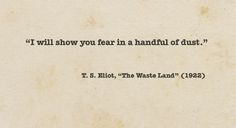 I will show you fear in a handful of dust; T. S. Eliot