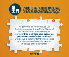Estruturar a Rede Nacional de Reabilitação e Readaptação: O governo de Aécio Neves vai fortalecer e organizar a Rede Nacional de Reabilitação e Readaptação com centros e clínicas para cuidar de portadores de deficiências físicas. Vai garantir também o acesso gratuito aos profissionais, exames médicos e medicamentos.