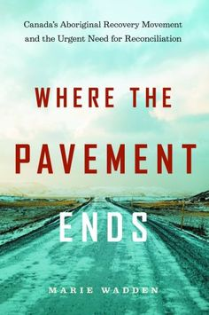 Where the Pavement Ends: Canada's Aboriginal Recovery Movement and the Urgent Need for Reconciliation, by Marie Wadden. National Aboriginal Day, Wake Up Call, Know Who You Are, Pavement, Nonfiction, Disorders, Recovery, The Book