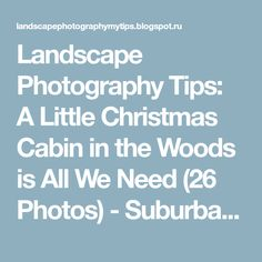 Landscape Photography Tips: A Little Christmas Cabin in the Woods is All We Need (26 Photos) - Suburban Men - December 20, 2015