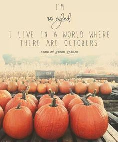 I'm so glad I live in a world where there are Octobers. -Anne of Green Gables