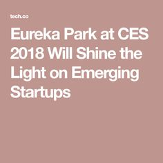 Eureka Park at CES 2018 Will Shine the Light on Emerging Startups