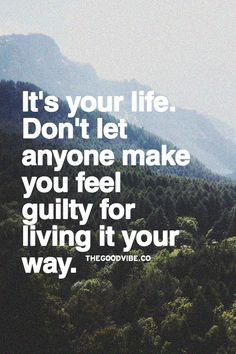 It's your life. Don't let anyone make you feel guilty for living if your way.