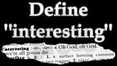 "Define ""interesting""...... ""oh god oh god we're all going to die..."""
