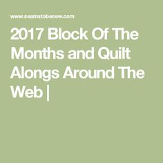 2017 Block Of The Months and Quilt Alongs Around The Web |