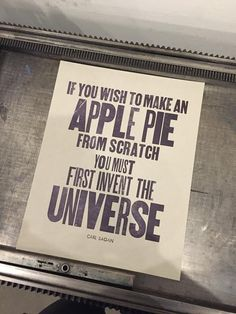 If you wish to make an apple pie from scratch you must first invent the universe—letterpress print