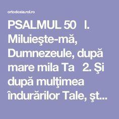PSALMUL 50  l. Miluieşte-mă, Dumnezeule, după mare mila Ta  2. Şi după mulţimea îndurărilor Tale, şterge fărădelegea mea.  3. Mai vârtos mă spală de fărădelegea mea şi de păcatul meu mă curăţeşte.  4. Că fărădelegea mea eu o cunosc şi păcatul meu înaintea mea este pururea.  5. Ţie unuia am greşit şi rău înaintea Ta am făcut, aşa încât drept eşti Tu întru cuvintele Tale şi biruitor când vei judeca Tu.  6. Că iată întru fărădelegi m-am zămislit şi în păcate m-a născut maica mea.  7. Că… Whisper, Hush Hush