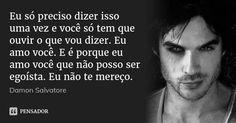 Eu só preciso dizer isso uma vez e você só tem que ouvir o que vou dizer. Eu amo você. E é porque eu amo você que não posso ser egoísta. Eu não te mereço. — Damon Salvatore
