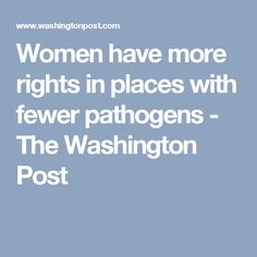 Women have more rights in places with fewer pathogens - The Washington Post