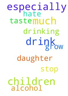 Please pray for my children.  They drink so much, especially - Please pray for my children. They drink so much, especially my daughter. I ask that you all pray for them to grow a taste where they hate alcohol and stop drinking Posted at: https://prayerrequest.com/t/HOV #pray #prayer #request #prayerrequest