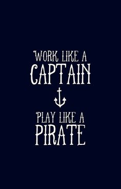 """Work like a captain, play like a pirate."""