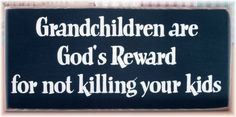 Grandchildren are God's reward for not killing your kids. Thanks to my girls I have 15 grandchildren. I am truly blessed. Best Quotes, Love Quotes, I Love My Son, Parenting Humor, Family Love, Sign Quotes, Quote Prints, Grandchildren, Picture Quotes