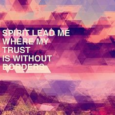 Spirit lead me where my trust is without borders, let me walk upon the waters wherever you would call me. Take me deeper than my feet could ever wander, and my faith will be made stronger in the presence of my savior.