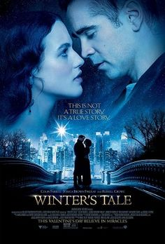 Winter's Tale : Director: Akiva Goldsman   Writers: Akiva Goldsman (screenplay), Mark Helprin (novel)   Stars: Colin Farrell, Jessica Brown Findlay, Russell Crowe, William Hurt, Will Smith, Eva Marie Saint - a long list of perfect acting | A romantical fantasy with a message of hope, and true love