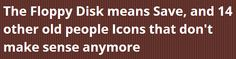 The Floppy Disk means Save, and 14 other old people icons that don't make sense anymore.