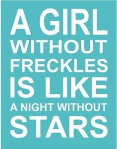 """She's got freckles on her, but she is pretty!"" My grandma used to sing this to me all the time."