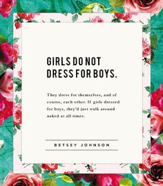 """Girls do not dress for boys. They dress for themselves, and of course, each other. If girls dressed for boys, they'd just walk around naked at all times.""- Betsey Johnson 