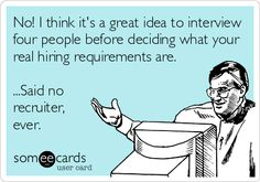 No! I think it's a great idea to interview four people before deciding what your real hiring requirements are. ...Said no recruiter, ever. | Workplace Ecard | someecards.com