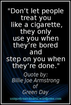 "Awesome quote from Billie Joe Armstrong of the band Green Day: ""Don't let people treat you like a cigarette, they only use you when they're bored and step on you when they're done.""."