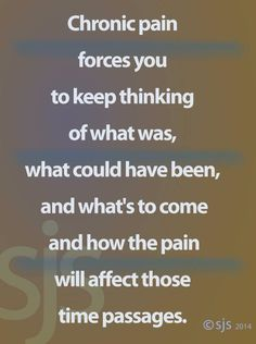 Chronic pain forces you to think of what was, what could have been, whats to come and how the pain will effect those time passages.