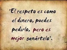 El respeto es como el dinero, puedes pedirlo pero es mucho mejor ganartelo... :) !!!