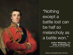 """Nothing except a battle lost can be half so melancholy as a battle won."" Arthur Wellesley, 1st Duke of Wellington, military leader, born May 1, 1769."