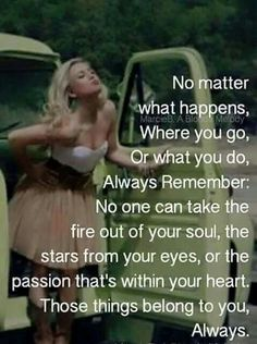 No one can take the fire out of your soul, the stars from your eyes, or the passion that's within your heart. Those things belong to you. Great Quotes, Quotes To Live By, Me Quotes, Motivational Quotes, Inspirational Quotes, Meaningful Quotes, Bingo Quotes, Mommy Quotes, Fabulous Quotes
