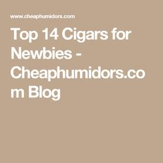 Top 14 Cigars for Newbies - Cheaphumidors.com Blog