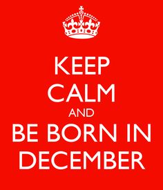KEEP CALM AND BE BORN IN DECEMBER - KEEP CALM AND CARRY ON Image Generator - brought to you by the Ministry of Information