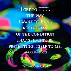 ☆ Abraham Hicks ☆ I get to feel the way I want to feel regardless of the condition that seems to be presenting itself to me. Motivacional Quotes, Best Quotes, Life Quotes, The Secret, Believe, Abraham Hicks Quotes, Law Of Attraction Quotes, Positive Affirmations, Positive Vibes