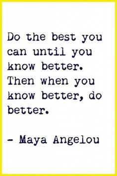 """Do the best you can until you know better.  Then when you know better, do better."" ~ Maya Angelou #quote"
