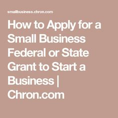 How to Apply for a Small Business Federal or State Grant to Start a Business | Chron.com