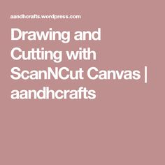 Drawing and Cutting with ScanNCut Canvas | aandhcrafts
