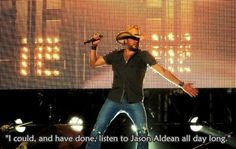 I could, and have done, listen to Jason Aldean all day long.