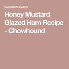 Honey Mustard Glazed Ham Recipe - Chowhound