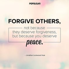 "Quote: ""Forgive others, not because they deserve forgiveness, but because you deserve peace."" Lesson to learn: Being angry at someone hurts only you. Let go of your anger, not for the other person, but for yourself. Remember, forgiving doesn't mean forgetting. Forgiving means accepting that it happened. Source: Shutterstock"