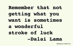 Remember that not getting what you want is sometimes a wonderful stroke of luck ~ Dali Lama
