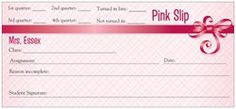 I made my own pink slips at vistaprint.com.  I use these when my students don't turn their homework in on time.  This allows me to follow up and make sure assignments get completed and gives me a record of when I might need parental involvement.  I am all about accountability in my middle and high school history classes! :)