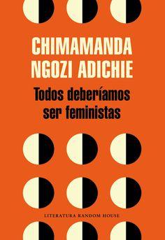 Todos deberiamos ser feministas / Chimamanda Ngozi Adichie. Ser feminista no es solo cosa de mujeres. Chimamanda Ngozi Adichie lo demuestra en este elocuente y perspicaz texto, en el que nos brinda una definición singular de lo que significa ser feminista en el siglo XXI. Con un estilo claro y directo, y sin dejar de lado el humor, esta carismática autora explora el papel de la mujer actual y apunta ideas para hacer de este mundo un lugar más justo.